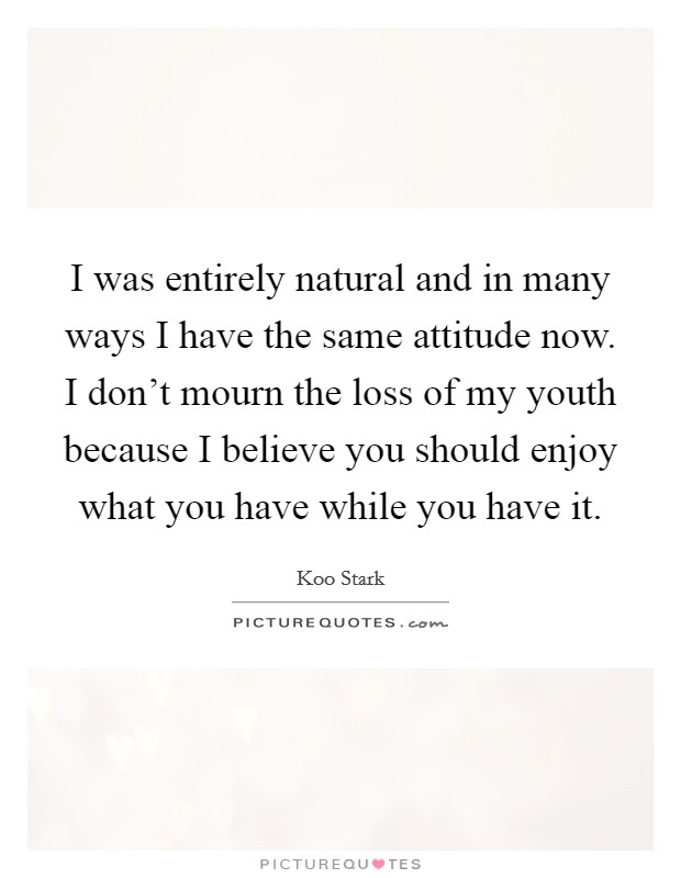 I was entirely natural and in many ways I have the same attitude now. I don't mourn the loss of my youth because I believe you should enjoy what you have while you have it Picture Quote #1