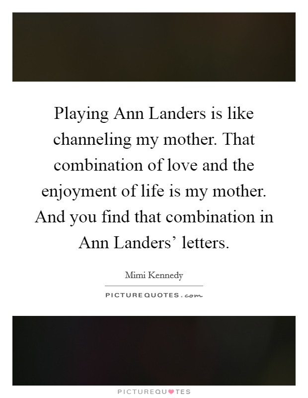 Playing Ann Landers is like channeling my mother. That combination of love and the enjoyment of life is my mother. And you find that combination in Ann Landers' letters Picture Quote #1