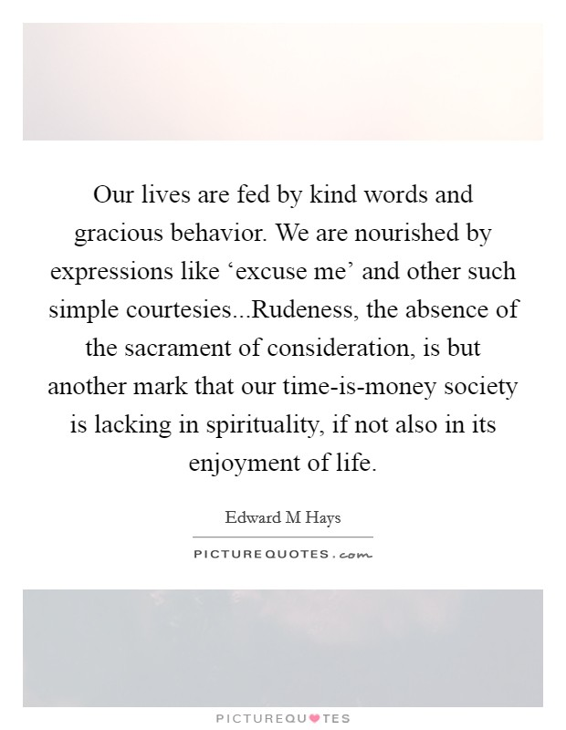 Our lives are fed by kind words and gracious behavior. We are nourished by expressions like 'excuse me' and other such simple courtesies...Rudeness, the absence of the sacrament of consideration, is but another mark that our time-is-money society is lacking in spirituality, if not also in its enjoyment of life Picture Quote #1