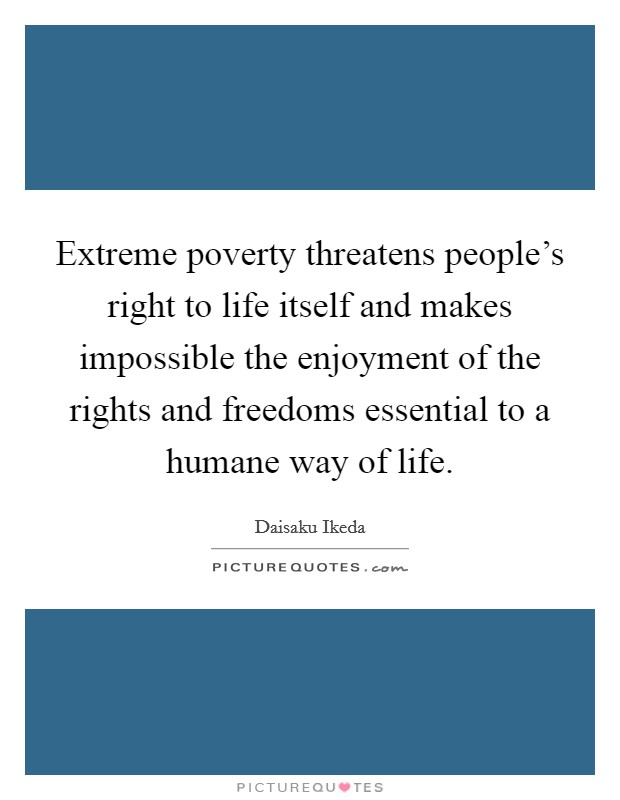 Extreme poverty threatens people's right to life itself and makes impossible the enjoyment of the rights and freedoms essential to a humane way of life. Picture Quote #1