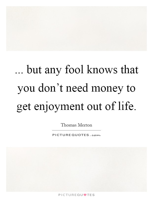 ... but any fool knows that you don't need money to get enjoyment out of life Picture Quote #1
