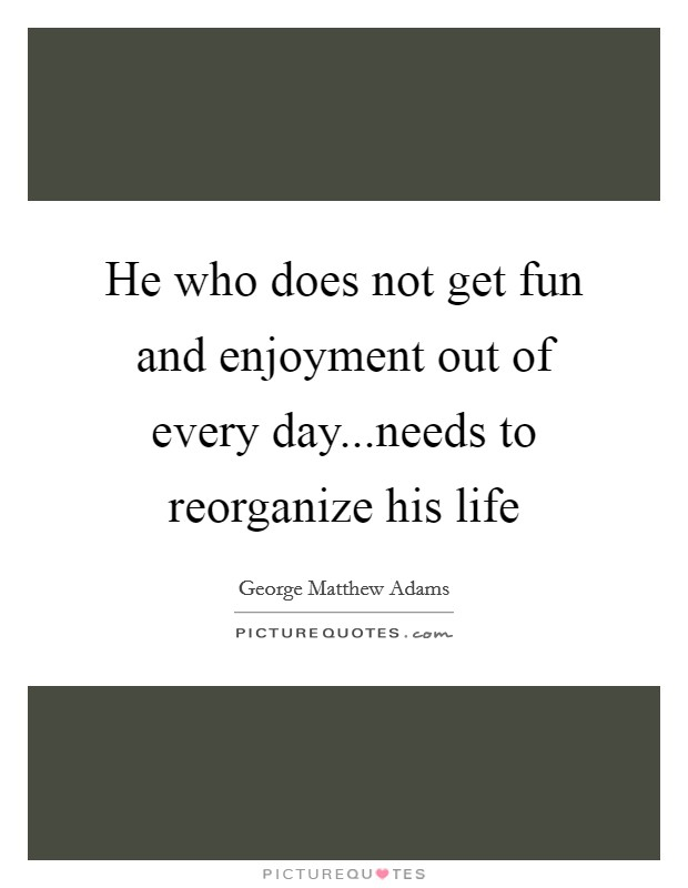 He who does not get fun and enjoyment out of every day...needs to reorganize his life Picture Quote #1
