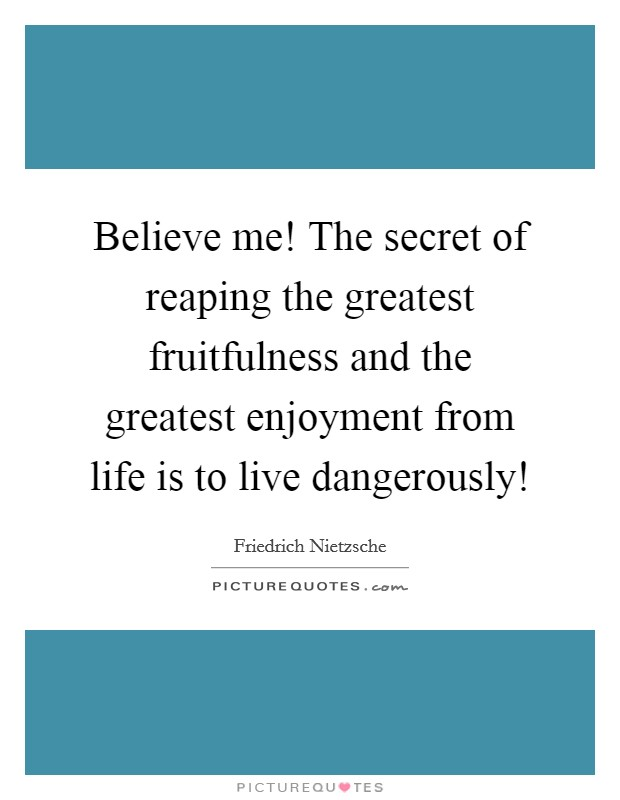 Believe me! The secret of reaping the greatest fruitfulness and the greatest enjoyment from life is to live dangerously! Picture Quote #1