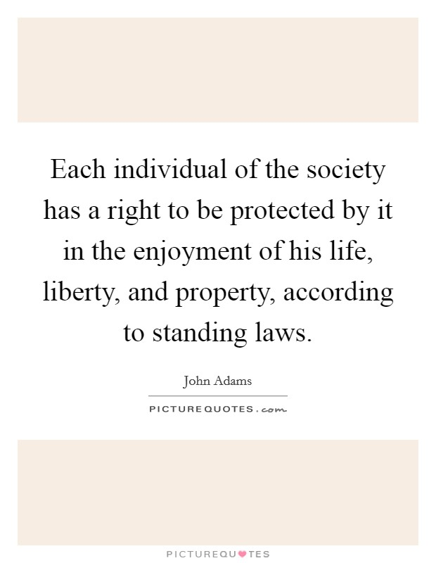 Each individual of the society has a right to be protected by it in the enjoyment of his life, liberty, and property, according to standing laws Picture Quote #1