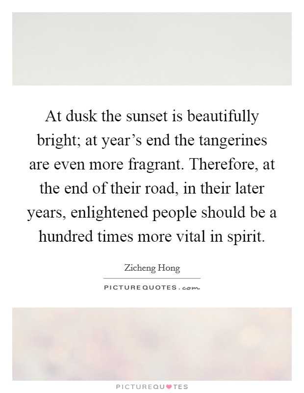 At dusk the sunset is beautifully bright; at year's end the tangerines are even more fragrant. Therefore, at the end of their road, in their later years, enlightened people should be a hundred times more vital in spirit Picture Quote #1