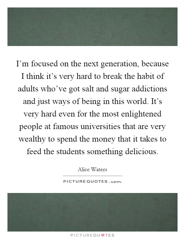 I'm focused on the next generation, because I think it's very hard to break the habit of adults who've got salt and sugar addictions and just ways of being in this world. It's very hard even for the most enlightened people at famous universities that are very wealthy to spend the money that it takes to feed the students something delicious Picture Quote #1