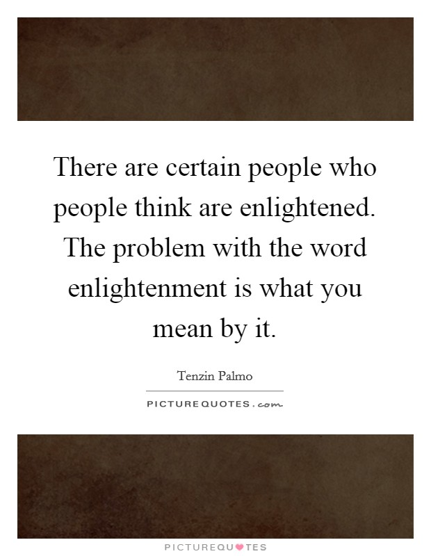 There are certain people who people think are enlightened. The problem with the word enlightenment is what you mean by it Picture Quote #1
