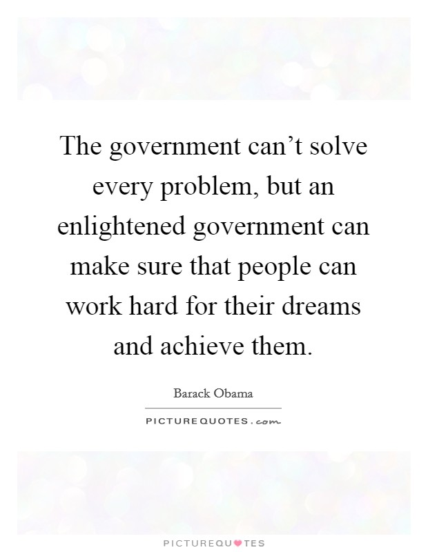 The government can't solve every problem, but an enlightened government can make sure that people can work hard for their dreams and achieve them Picture Quote #1