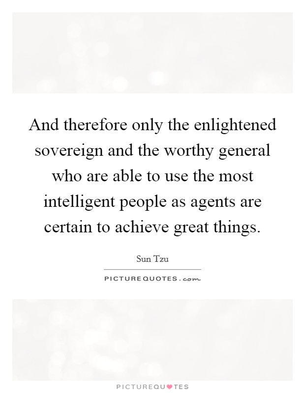 And therefore only the enlightened sovereign and the worthy general who are able to use the most intelligent people as agents are certain to achieve great things Picture Quote #1