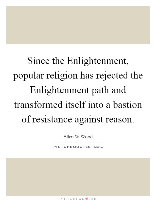 Since the Enlightenment, popular religion has rejected the Enlightenment path and transformed itself into a bastion of resistance against reason Picture Quote #1