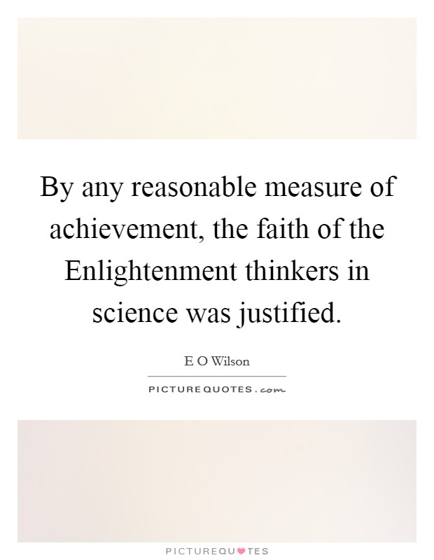 By any reasonable measure of achievement, the faith of the Enlightenment thinkers in science was justified Picture Quote #1