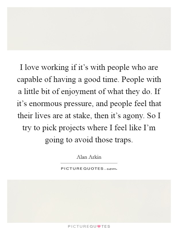 I love working if it's with people who are capable of having a good time. People with a little bit of enjoyment of what they do. If it's enormous pressure, and people feel that their lives are at stake, then it's agony. So I try to pick projects where I feel like I'm going to avoid those traps Picture Quote #1