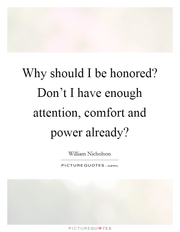 Why should I be honored? Don't I have enough attention, comfort and power already? Picture Quote #1