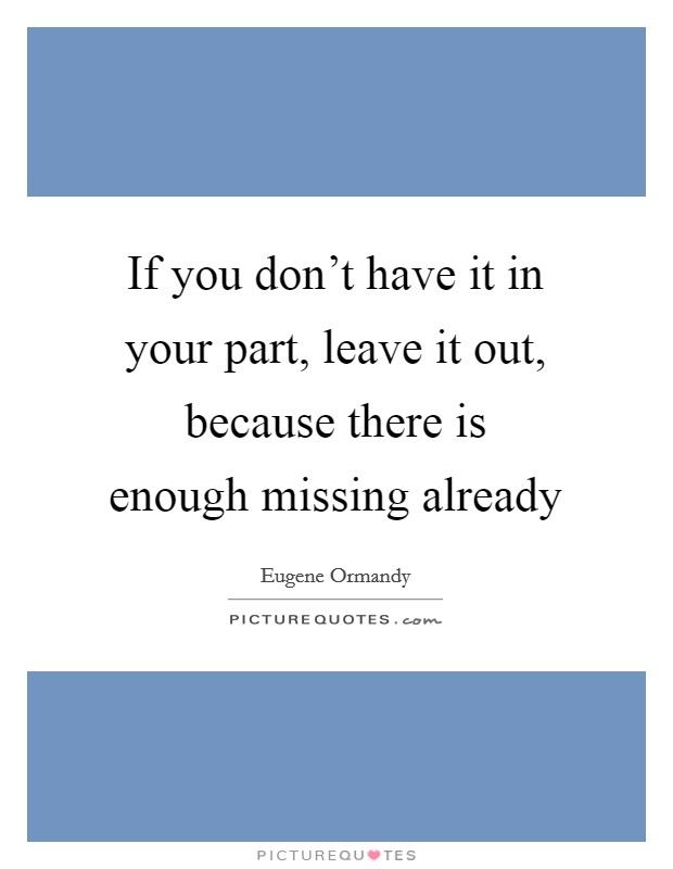 If you don't have it in your part, leave it out, because there is enough missing already Picture Quote #1
