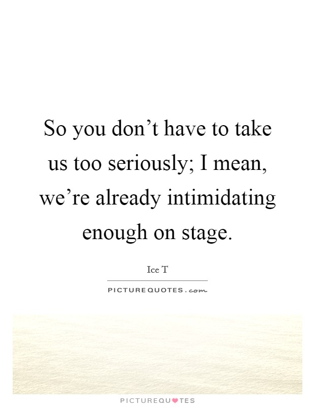 So you don't have to take us too seriously; I mean, we're already intimidating enough on stage. Picture Quote #1