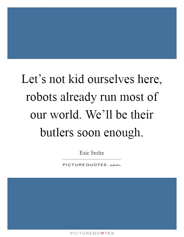 Let's not kid ourselves here, robots already run most of our world. We'll be their butlers soon enough Picture Quote #1