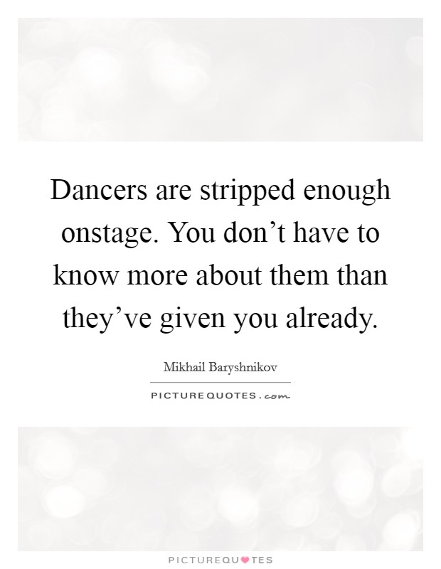 Dancers are stripped enough onstage. You don't have to know more about them than they've given you already Picture Quote #1