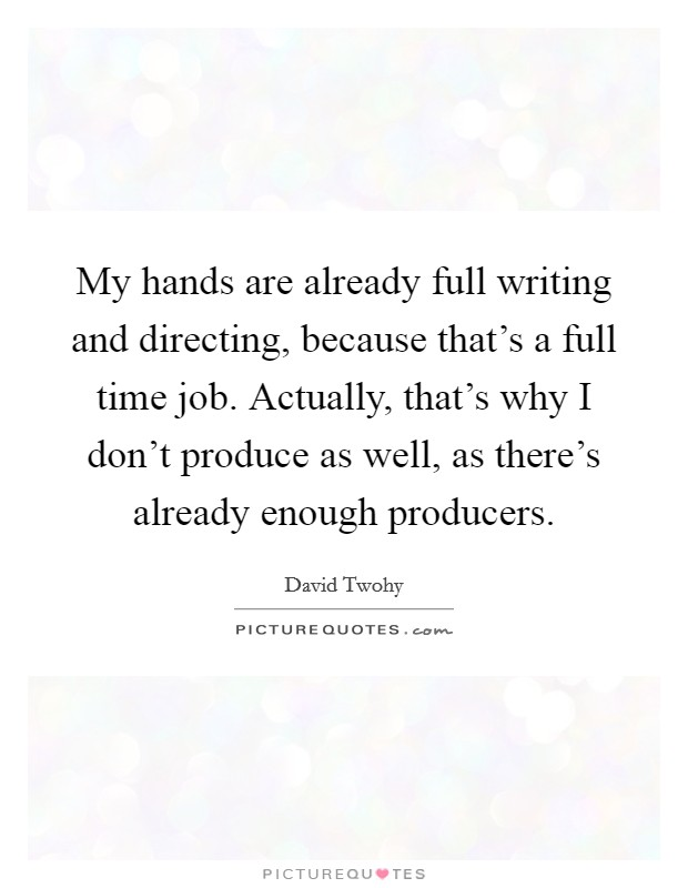 My hands are already full writing and directing, because that's a full time job. Actually, that's why I don't produce as well, as there's already enough producers. Picture Quote #1