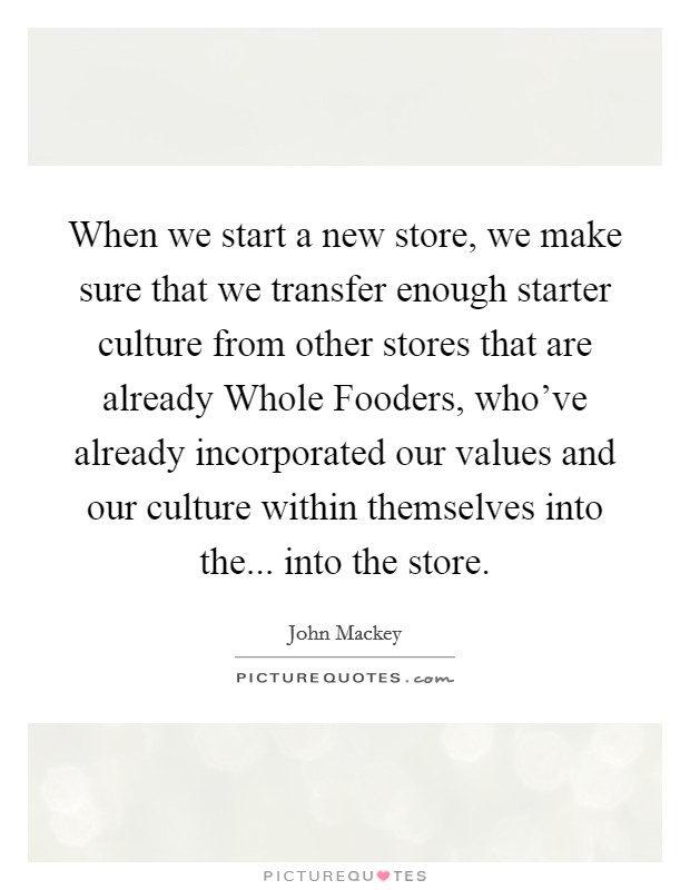 When we start a new store, we make sure that we transfer enough starter culture from other stores that are already Whole Fooders, who've already incorporated our values and our culture within themselves into the... into the store Picture Quote #1