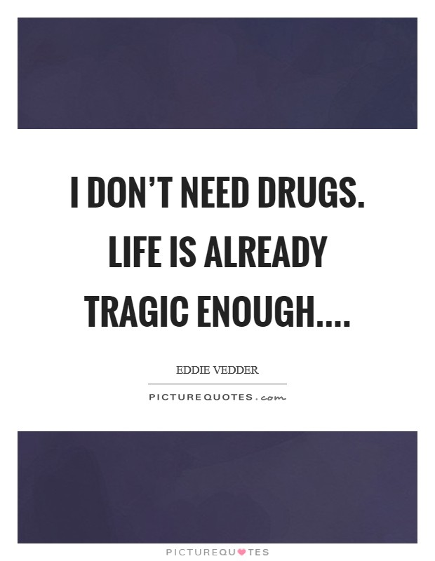 I don't need drugs. Life is already tragic enough.... Picture Quote #1