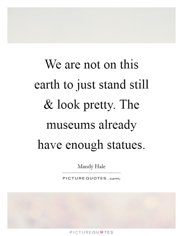 We are not on this earth to just stand still and look pretty. The museums already have enough statues Picture Quote #1