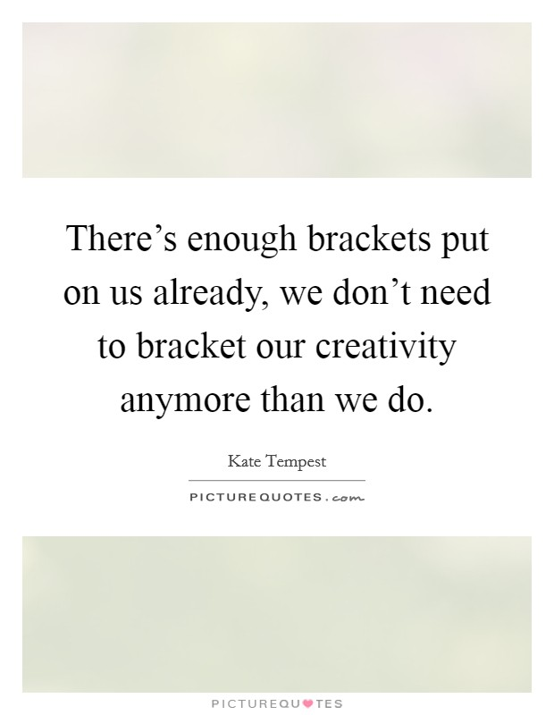 There's enough brackets put on us already, we don't need to bracket our creativity anymore than we do. Picture Quote #1