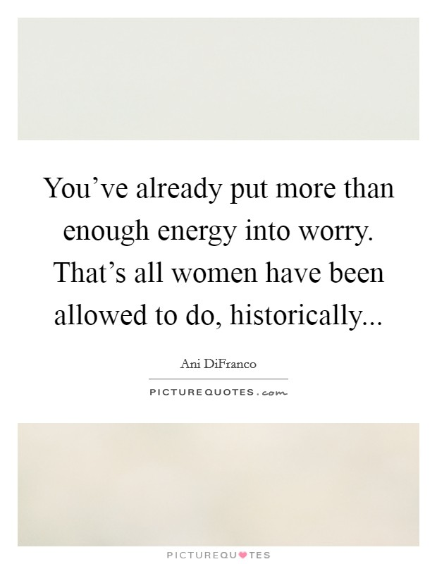 You've already put more than enough energy into worry. That's all women have been allowed to do, historically Picture Quote #1