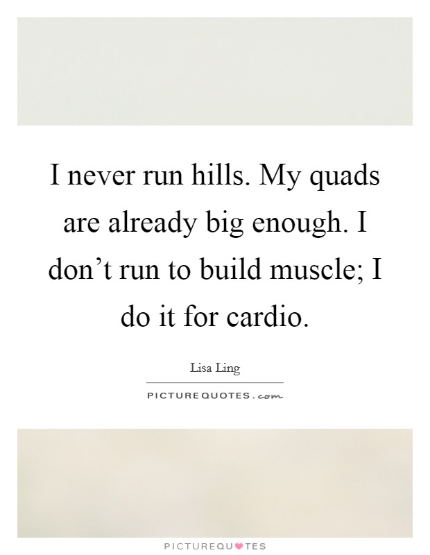 I never run hills. My quads are already big enough. I don't run to build muscle; I do it for cardio Picture Quote #1