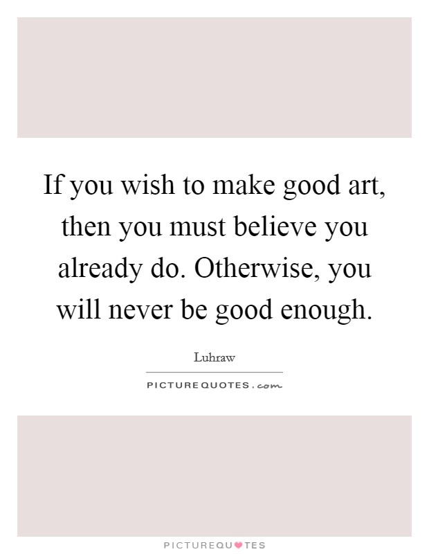 If you wish to make good art, then you must believe you already do. Otherwise, you will never be good enough Picture Quote #1