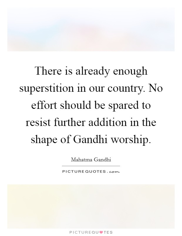 There is already enough superstition in our country. No effort should be spared to resist further addition in the shape of Gandhi worship Picture Quote #1