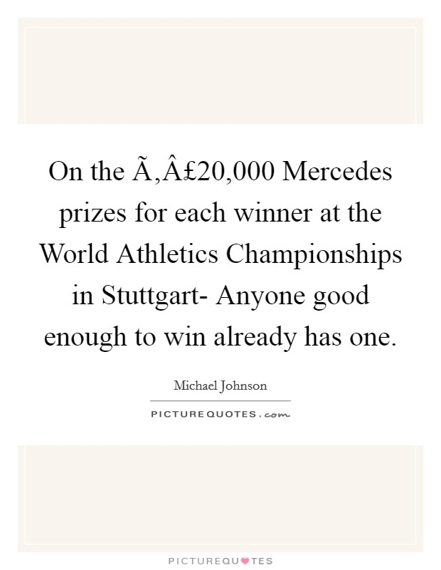 On the £20,000 Mercedes prizes for each winner at the World Athletics Championships in Stuttgart- Anyone good enough to win already has one Picture Quote #1