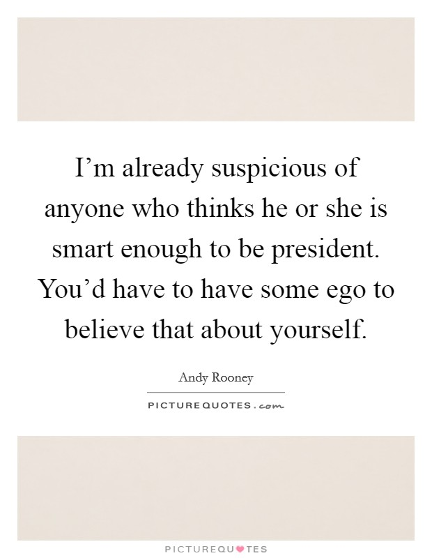 I'm already suspicious of anyone who thinks he or she is smart enough to be president. You'd have to have some ego to believe that about yourself Picture Quote #1