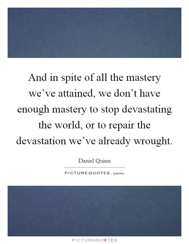 And in spite of all the mastery we've attained, we don't have enough mastery to stop devastating the world, or to repair the devastation we've already wrought Picture Quote #1