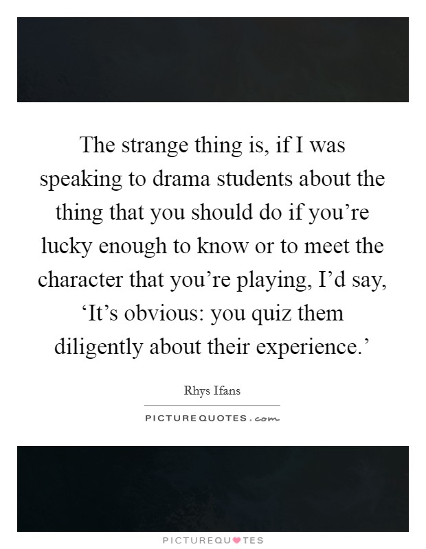 The strange thing is, if I was speaking to drama students about the thing that you should do if you're lucky enough to know or to meet the character that you're playing, I'd say, 'It's obvious: you quiz them diligently about their experience.' Picture Quote #1