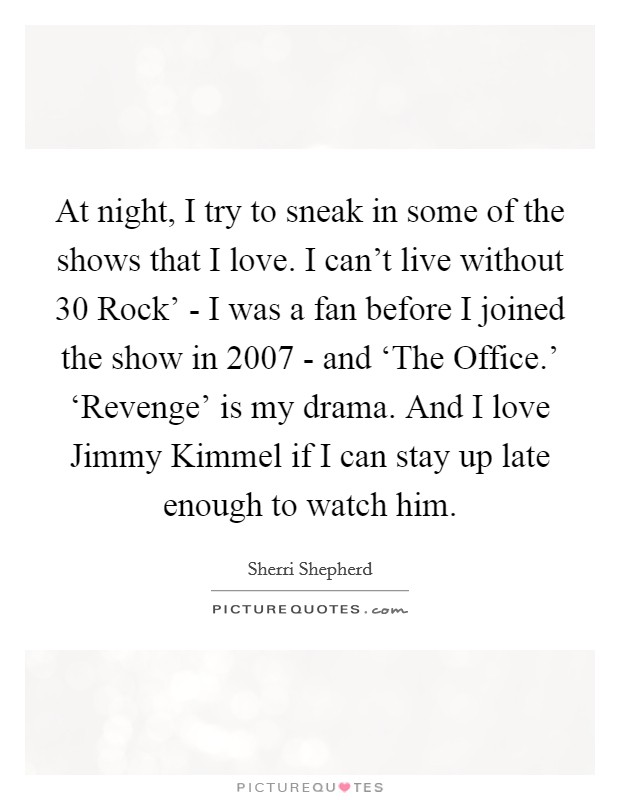 At night, I try to sneak in some of the shows that I love. I can't live without  30 Rock' - I was a fan before I joined the show in 2007 - and 'The Office.' 'Revenge' is my drama. And I love Jimmy Kimmel if I can stay up late enough to watch him Picture Quote #1