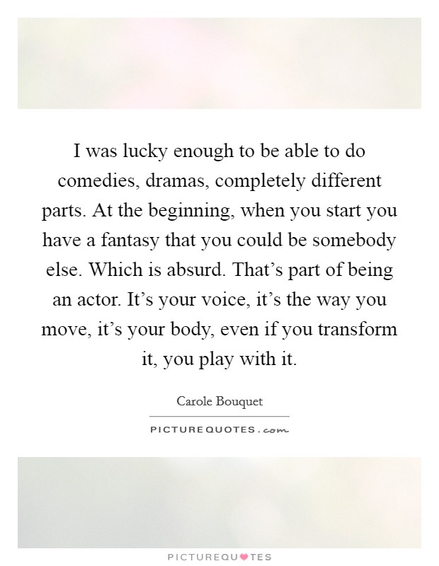 I was lucky enough to be able to do comedies, dramas, completely different parts. At the beginning, when you start you have a fantasy that you could be somebody else. Which is absurd. That's part of being an actor. It's your voice, it's the way you move, it's your body, even if you transform it, you play with it Picture Quote #1