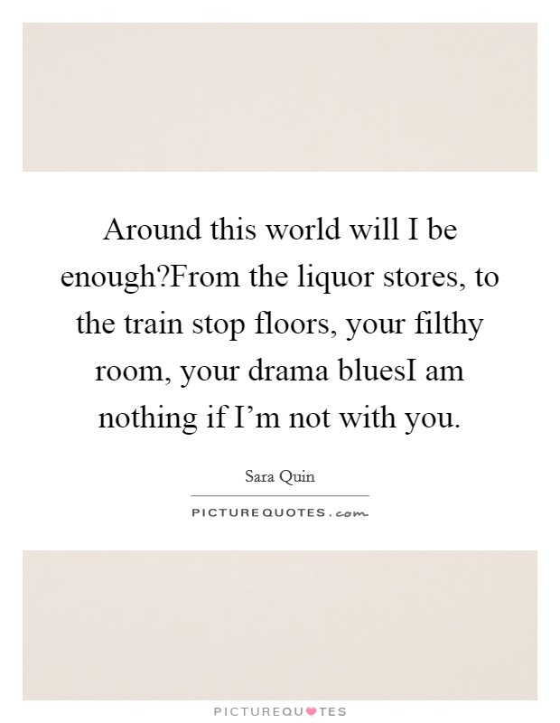 Around this world will I be enough?From the liquor stores, to the train stop floors, your filthy room, your drama bluesI am nothing if I'm not with you Picture Quote #1