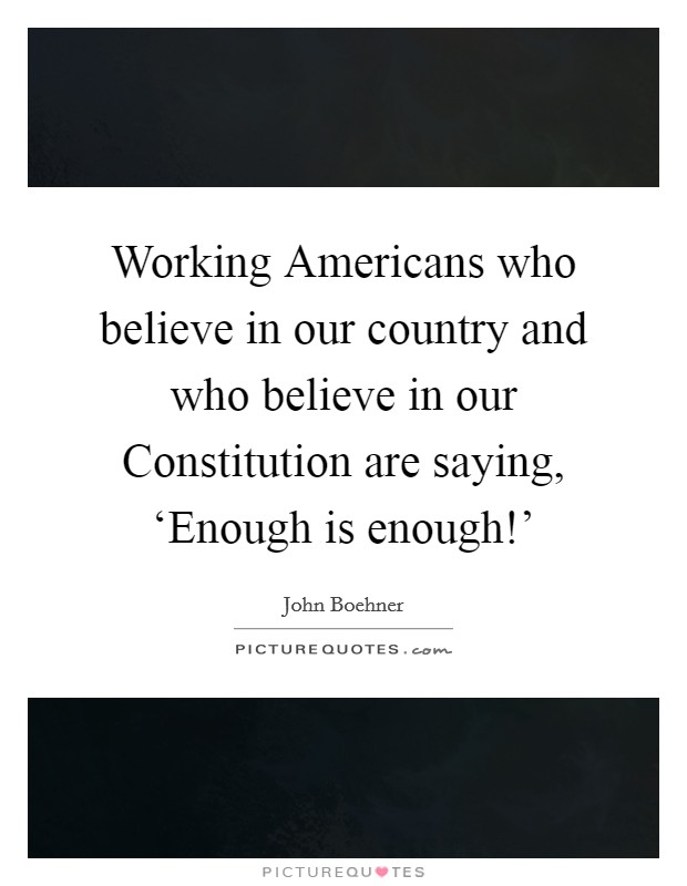 Working Americans who believe in our country and who believe in our Constitution are saying, 'Enough is enough!' Picture Quote #1