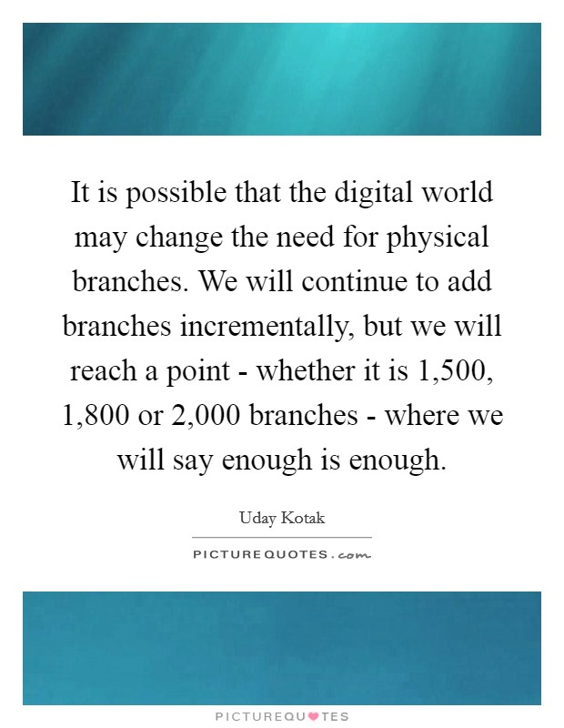 It is possible that the digital world may change the need for physical branches. We will continue to add branches incrementally, but we will reach a point - whether it is 1,500, 1,800 or 2,000 branches - where we will say enough is enough. Picture Quote #1
