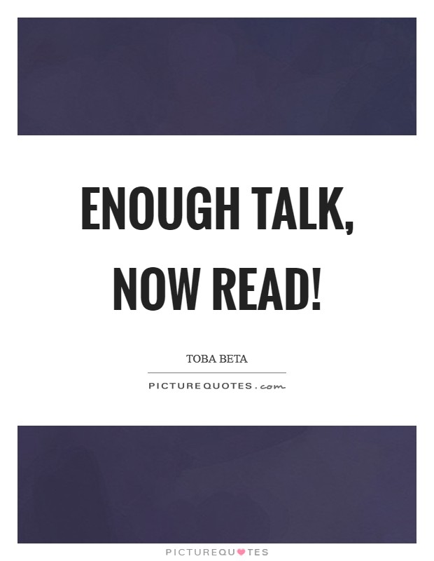 Enough talk, now read! Picture Quote #1