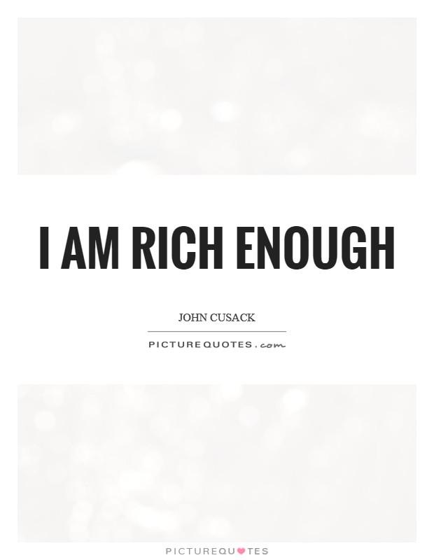 I am rich enough Picture Quote #1