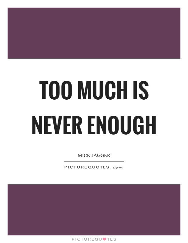 Too much is never enough Picture Quote #1