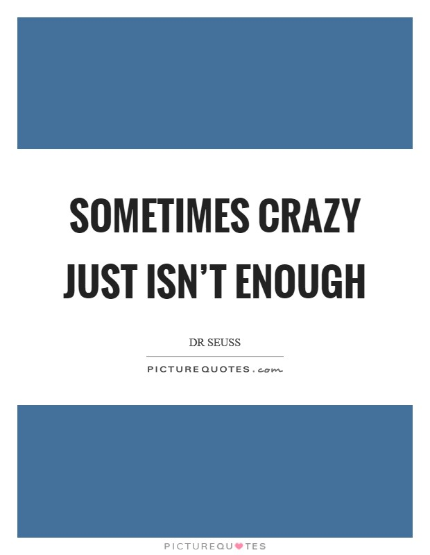 Sometimes crazy just isn't enough Picture Quote #1