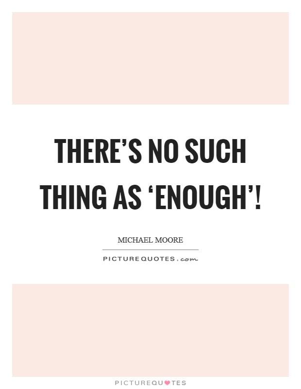 There's no such thing as 'enough'! Picture Quote #1