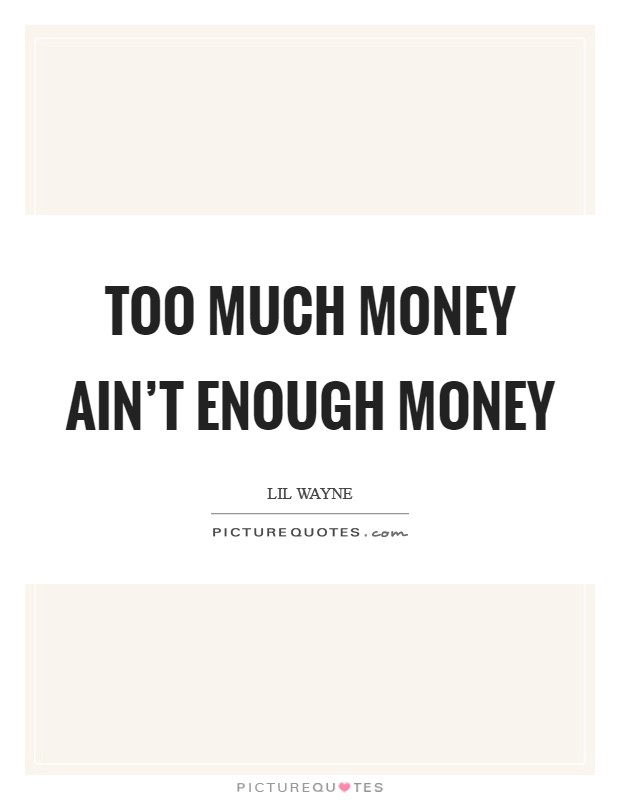 Too much money ain't enough money Picture Quote #1