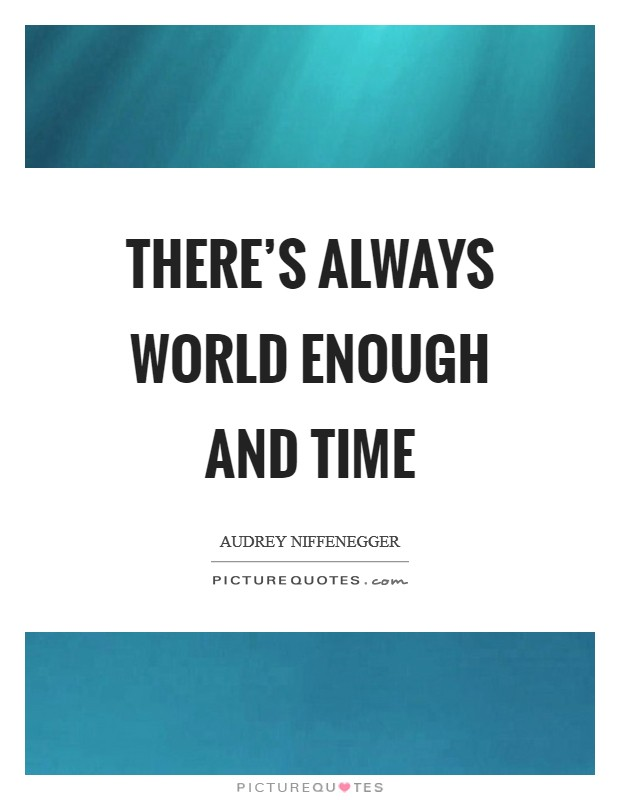 There's always world enough and time Picture Quote #1
