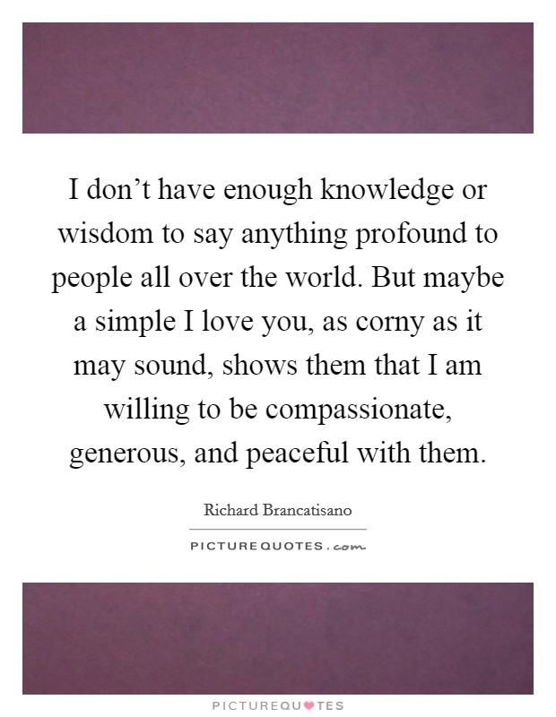 I don't have enough knowledge or wisdom to say anything profound to people all over the world. But maybe a simple I love you, as corny as it may sound, shows them that I am willing to be compassionate, generous, and peaceful with them Picture Quote #1