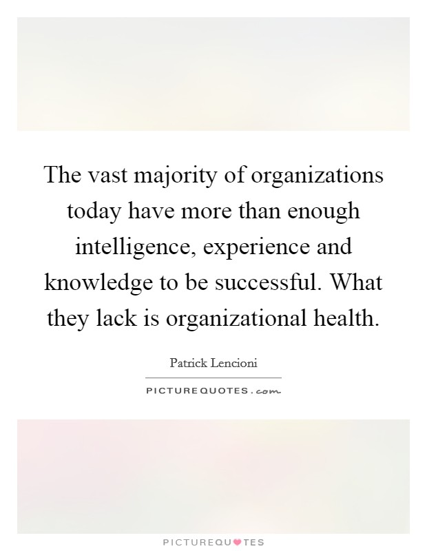 The vast majority of organizations today have more than enough intelligence, experience and knowledge to be successful. What they lack is organizational health Picture Quote #1