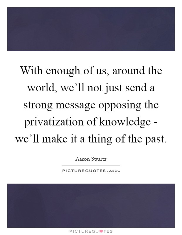 With enough of us, around the world, we'll not just send a strong message opposing the privatization of knowledge - we'll make it a thing of the past Picture Quote #1
