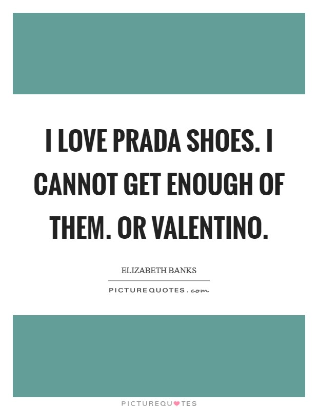 I love Prada shoes. I cannot get enough of them. Or Valentino Picture Quote #1